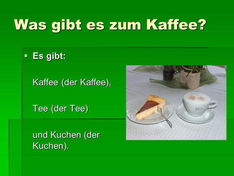 Was gibt es zum Kaffee? Es gibt: Es gibt: Kaffee (der Kaffee), Tee (der Tee) und Kuchen (der Kuchen).