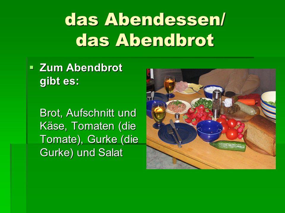 das Abendessen/ das Abendbrot Zum Abendbrot gibt es: Zum Abendbrot gibt es: Brot, Aufschnitt und Käse, Tomaten (die Tomate), Gurke (die Gurke) und Sal