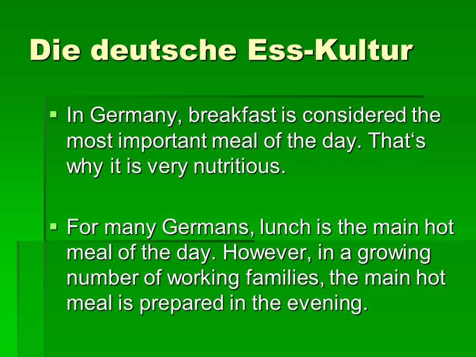Die deutsche Ess-Kultur In Germany, breakfast is considered the most important meal of the day. Thats why it is very nutritious. In Germany, breakfast