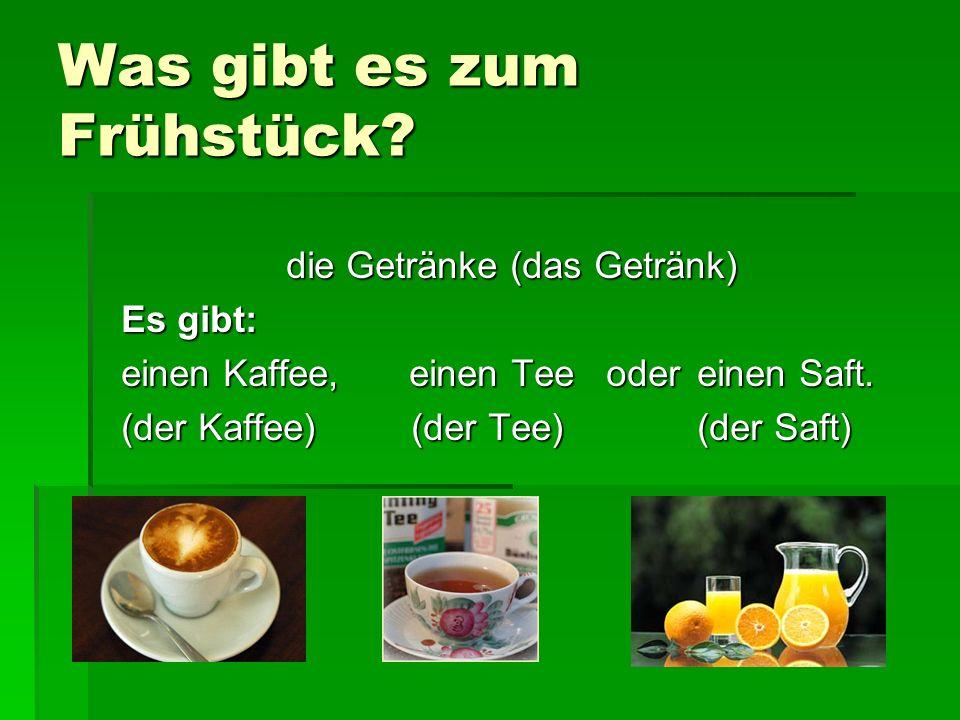 Was gibt es zum Frühstück? die Getränke (das Getränk) Es gibt: einen Kaffee, einen Tee odereinen Saft. (der Kaffee) (der Tee)(der Saft)