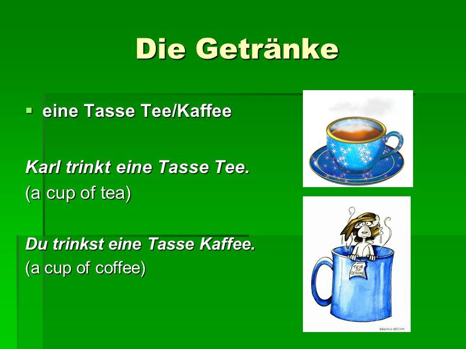 Die Getränke eine Tasse Tee/Kaffee eine Tasse Tee/Kaffee Karl trinkt eine Tasse Tee. (a cup of tea) Du trinkst eine Tasse Kaffee. (a cup of coffee)