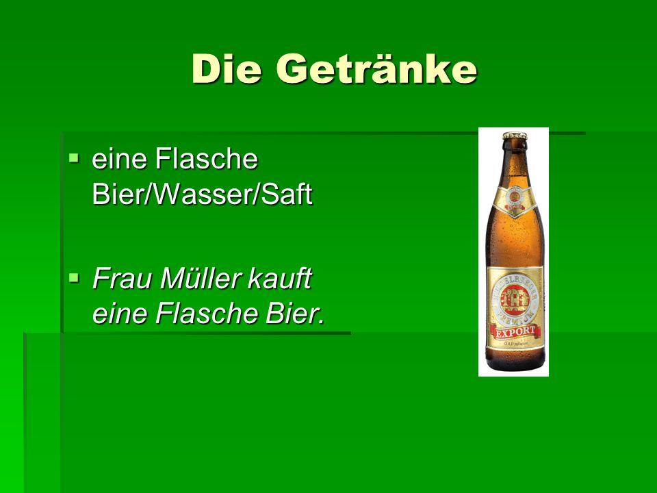 Die Getränke eine Flasche Bier/Wasser/Saft eine Flasche Bier/Wasser/Saft Frau Müller kauft eine Flasche Bier.