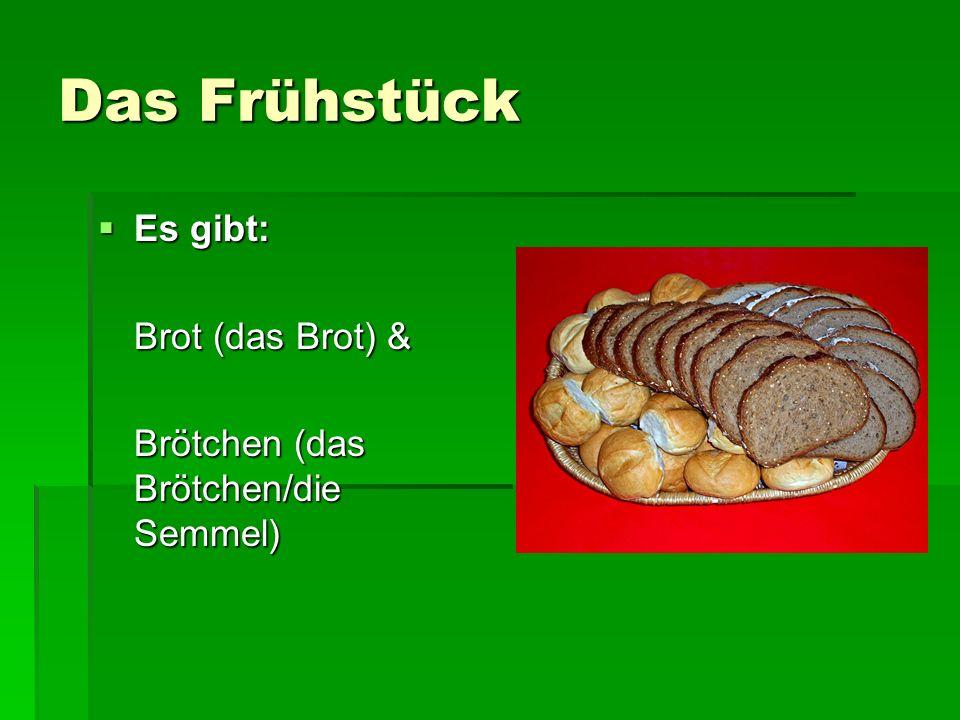 Das Frühstück Es gibt: Es gibt: Brot (das Brot) & Brötchen (das Brötchen/die Semmel)