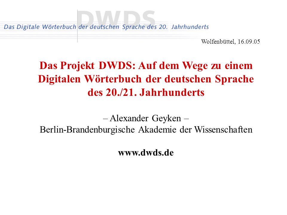 Wolfenbüttel, 16.09.05 Das Projekt DWDS: Auf dem Wege zu einem Digitalen Wörterbuch der deutschen Sprache des 20./21. Jahrhunderts – Alexander Geyken