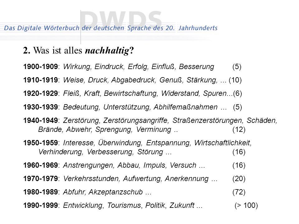 2. Was ist alles nachhaltig? 1900-1909: Wirkung, Eindruck, Erfolg, Einfluß, Besserung (5) 1910-1919: Weise, Druck, Abgabedruck, Genuß, Stärkung,... (1