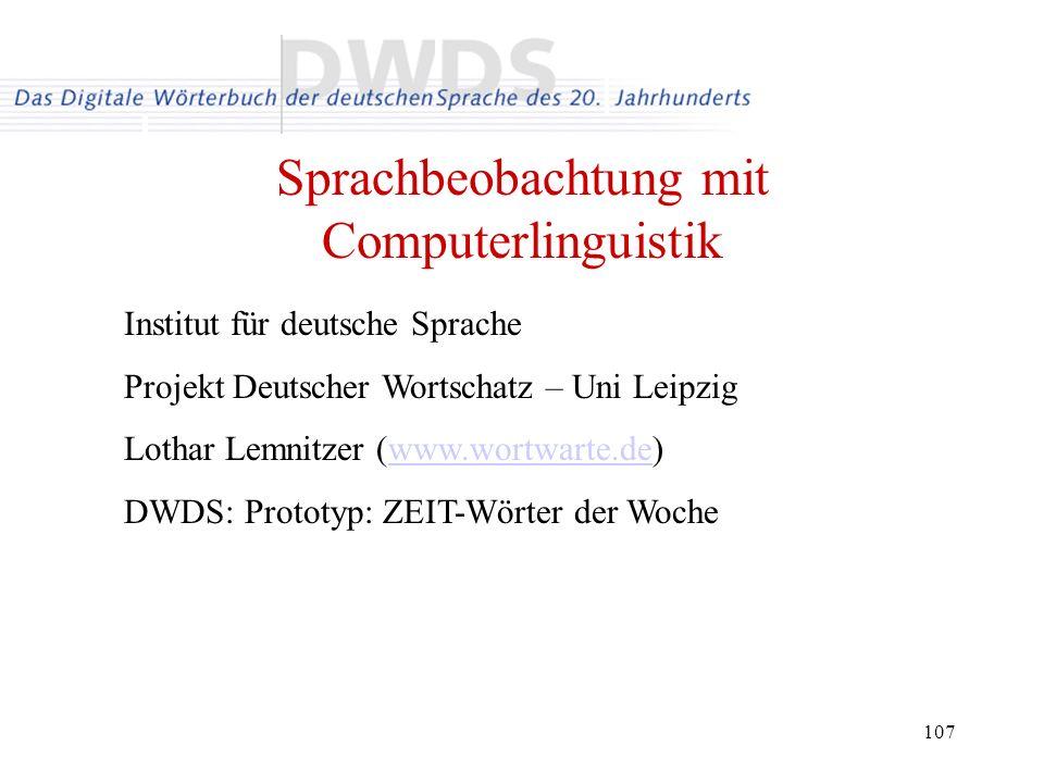 107 Sprachbeobachtung mit Computerlinguistik Institut für deutsche Sprache Projekt Deutscher Wortschatz – Uni Leipzig Lothar Lemnitzer (www.wortwarte.de)www.wortwarte.de DWDS: Prototyp: ZEIT-Wörter der Woche