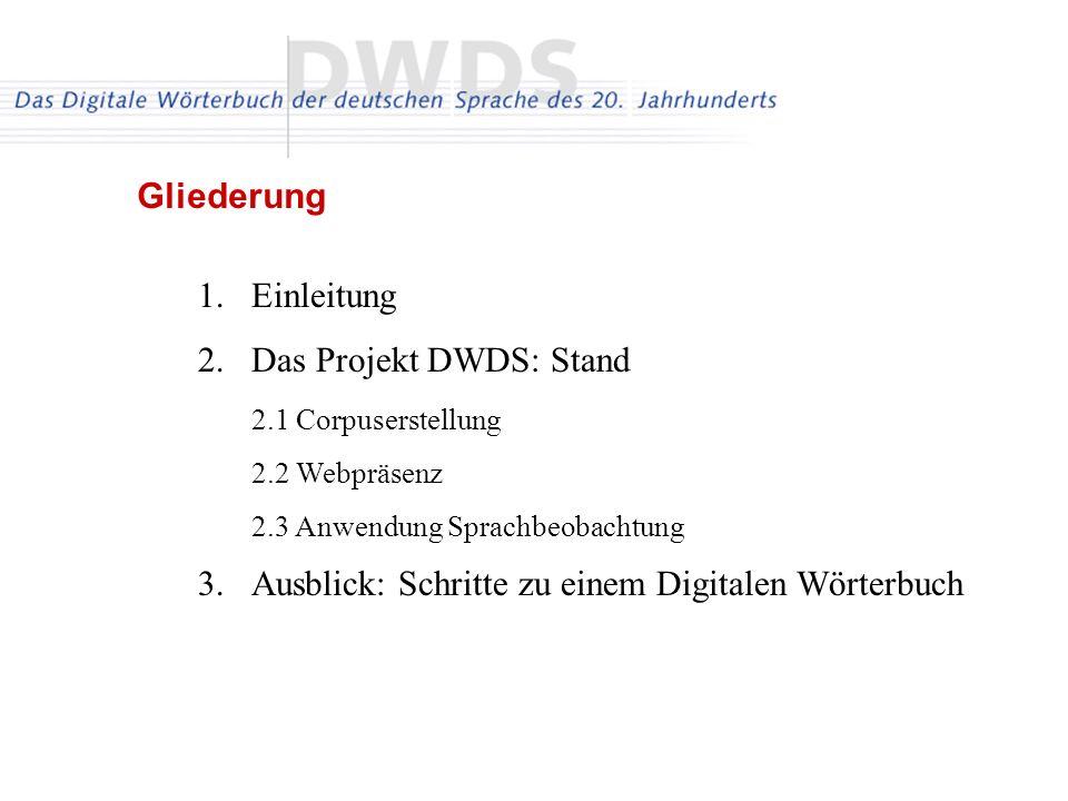 1.Einleitung 2.Das Projekt DWDS: Stand 2.1 Corpuserstellung 2.2 Webpräsenz 2.3 Anwendung Sprachbeobachtung 3.Ausblick: Schritte zu einem Digitalen Wör