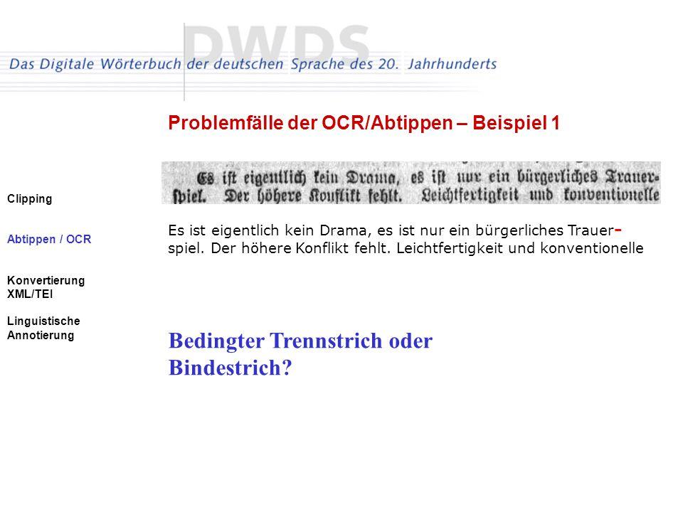 Clipping Abtippen / OCR Konvertierung XML/TEI Linguistische Annotierung Problemfälle der OCR/Abtippen – Beispiel 1 Es ist eigentlich kein Drama, es ist nur ein bürgerliches Trauer - spiel.