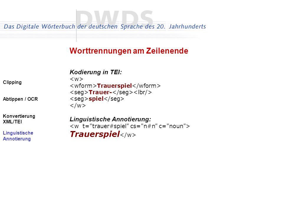 Clipping Abtippen / OCR Konvertierung XML/TEI Linguistische Annotierung Worttrennungen am Zeilenende Kodierung in TEI: Trauerspiel Trauer- spiel Linguistische Annotierung: Trauerspiel