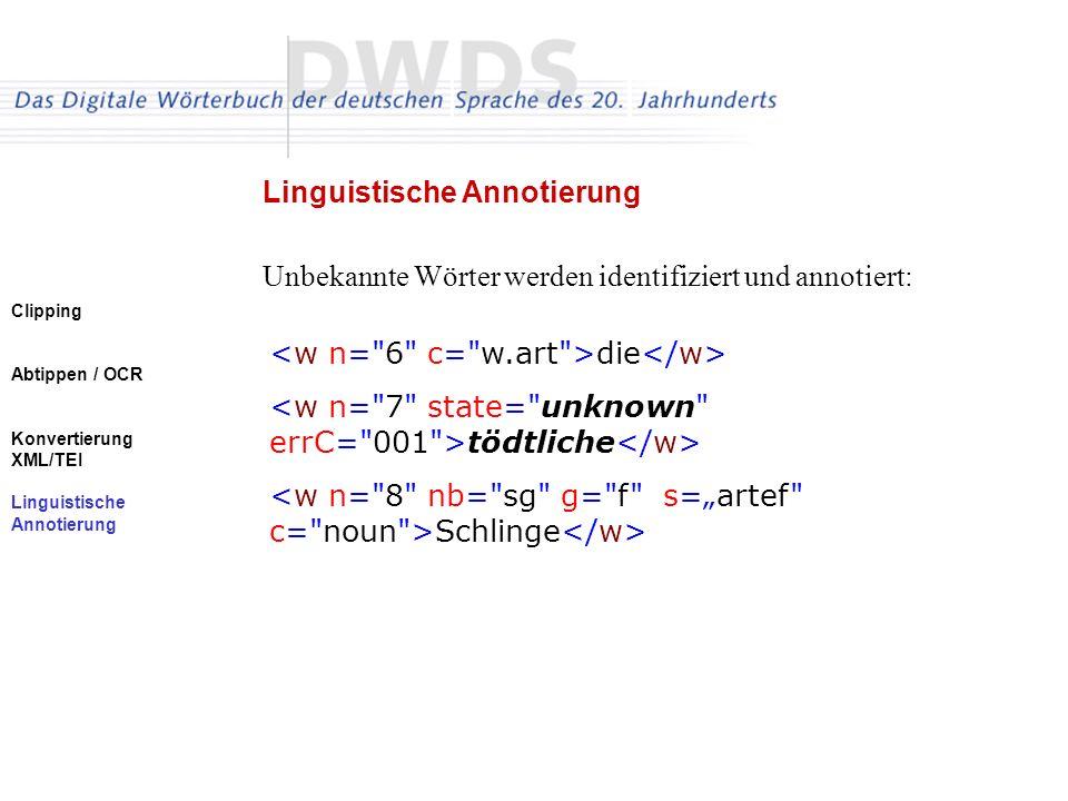 Clipping Abtippen / OCR Konvertierung XML/TEI Linguistische Annotierung Unbekannte Wörter werden identifiziert und annotiert: Linguistische Annotierung die tödtliche Schlinge