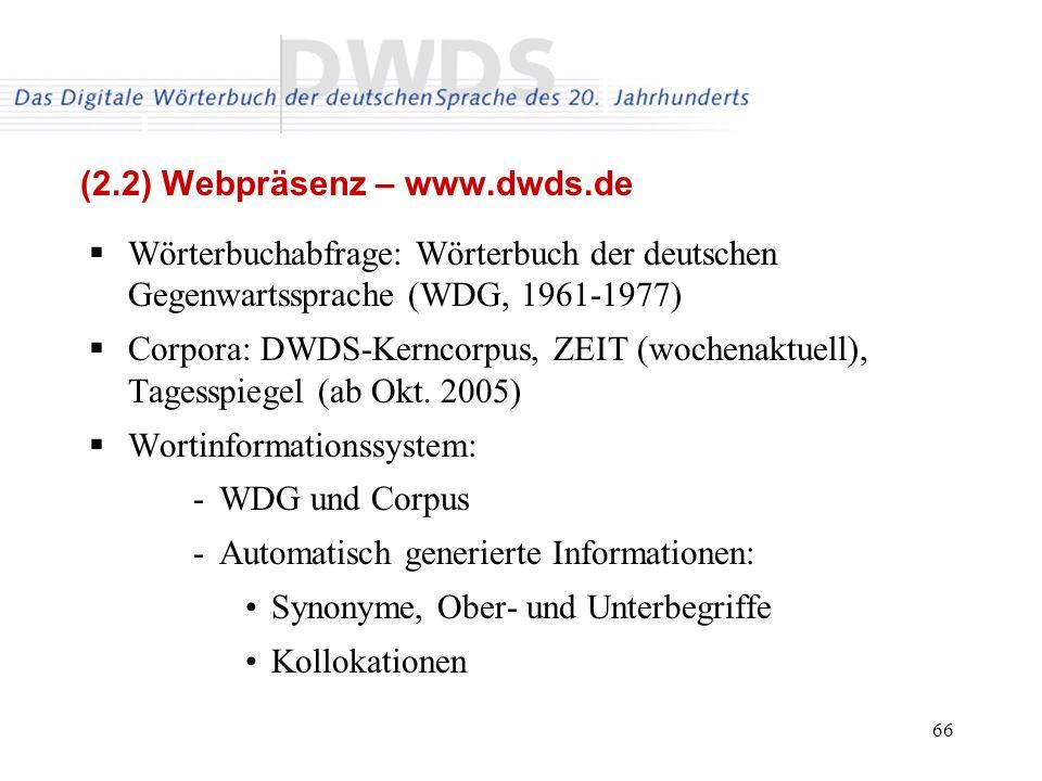66 (2.2) Webpräsenz – www.dwds.de Wörterbuchabfrage: Wörterbuch der deutschen Gegenwartssprache (WDG, 1961-1977) Corpora: DWDS-Kerncorpus, ZEIT (wochenaktuell), Tagesspiegel (ab Okt.