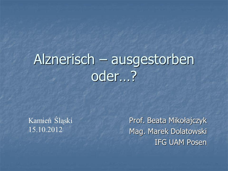 Alznerisch – ausgestorben oder…? Prof. Beata Mikołajczyk Mag. Marek Dolatowski IFG UAM Posen Kamień Śląski 15.10.2012