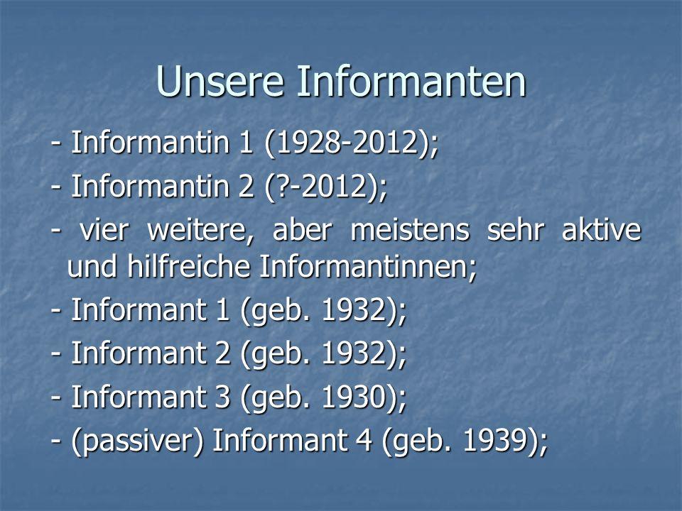 Unsere Informanten - Informantin 1 (1928-2012); - Informantin 1 (1928-2012); - Informantin 2 (?-2012); - Informantin 2 (?-2012); - vier weitere, aber meistens sehr aktive und hilfreiche Informantinnen; - vier weitere, aber meistens sehr aktive und hilfreiche Informantinnen; - Informant 1 (geb.
