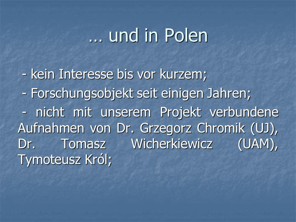 … und in Polen - kein Interesse bis vor kurzem; - kein Interesse bis vor kurzem; - Forschungsobjekt seit einigen Jahren; - Forschungsobjekt seit einigen Jahren; - nicht mit unserem Projekt verbundene Aufnahmen von Dr.