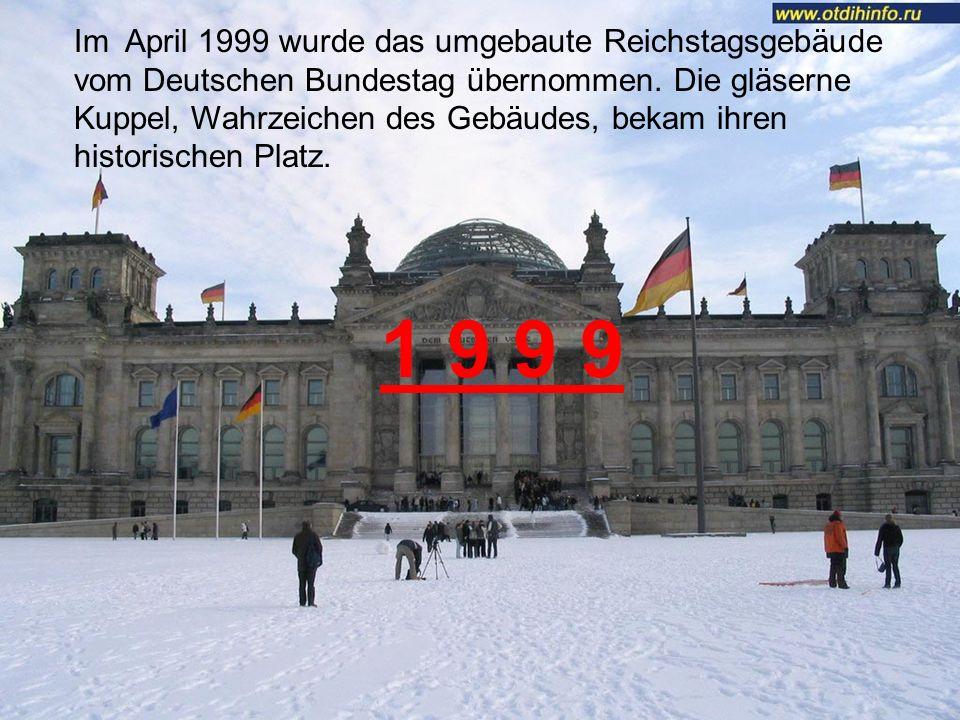 1 9 9 9 Im April 1999 wurde das umgebaute Reichstagsgebäude vom Deutschen Bundestag übernommen.