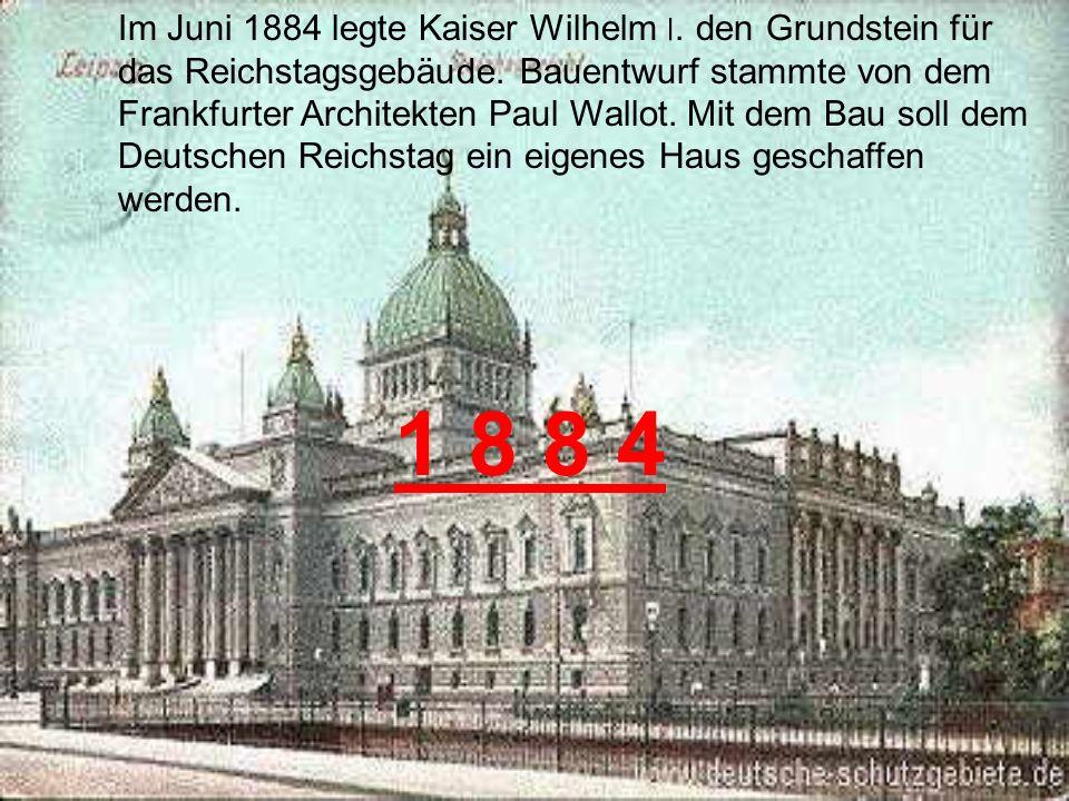 Im Juni 1884 legte Kaiser Wilhelm ׀.den Grundstein für das Reichstagsgebäude.