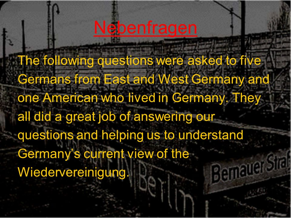 Nebenfragen The following questions were asked to five Germans from East and West Germany and one American who lived in Germany.