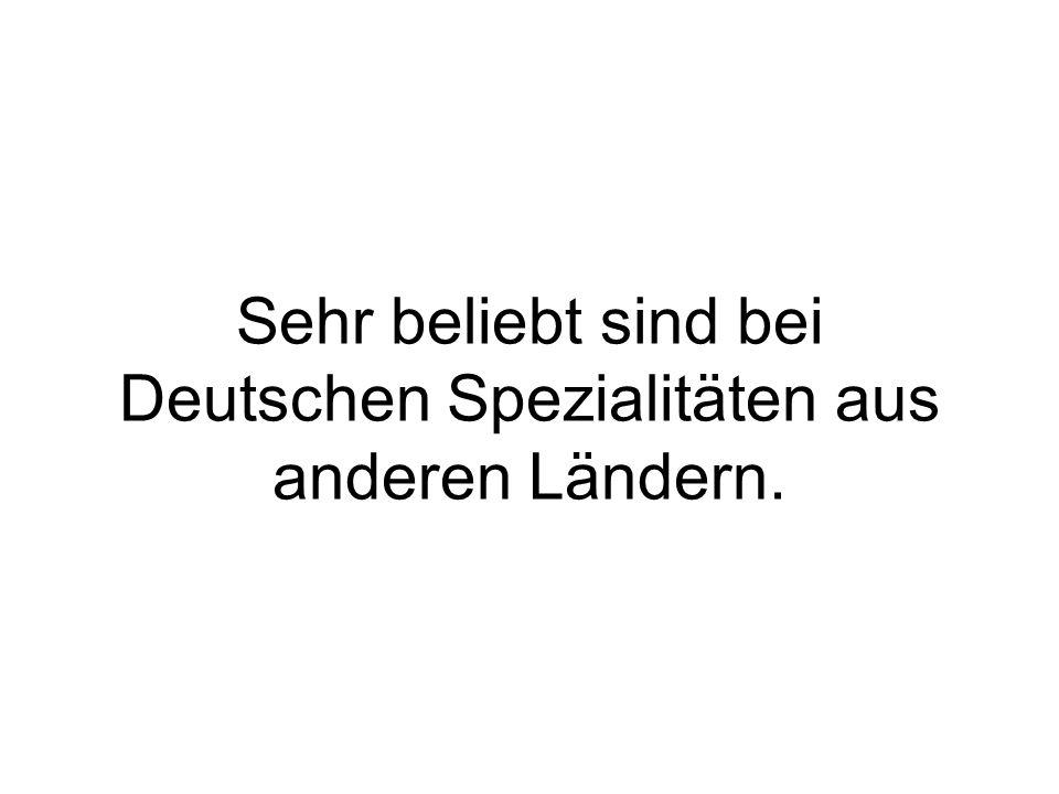 Sehr beliebt sind bei Deutschen Spezialitäten aus anderen Ländern.