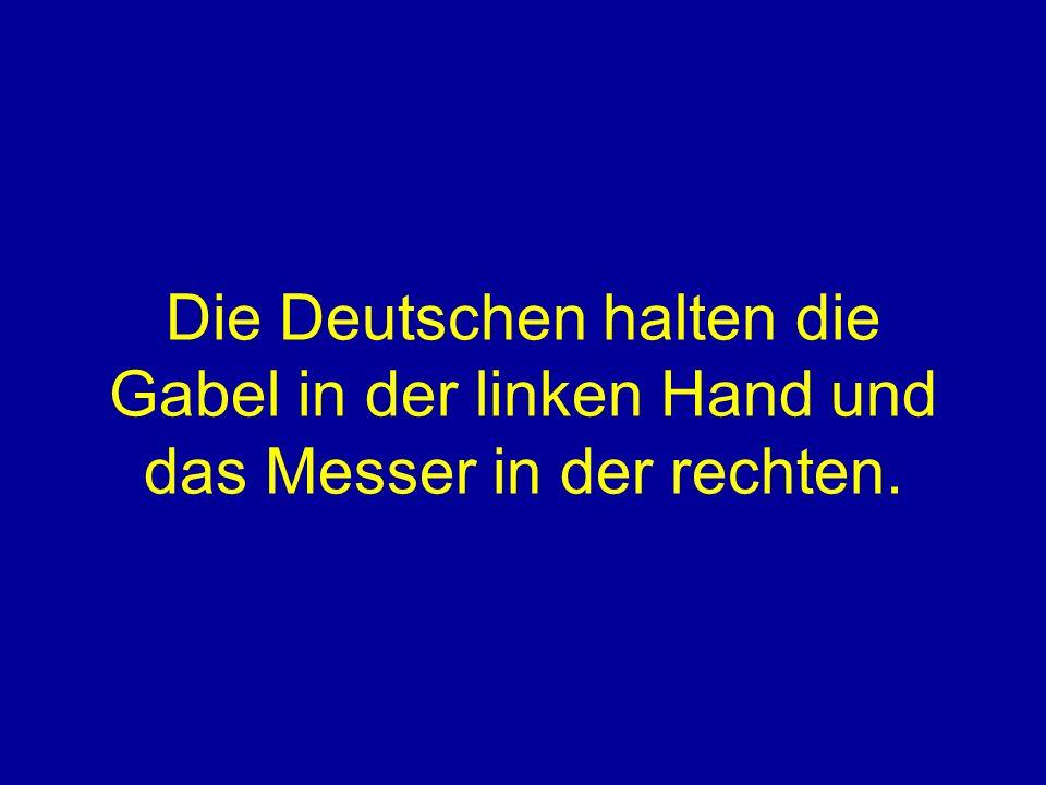 Die Deutschen halten die Gabel in der linken Hand und das Messer in der rechten.
