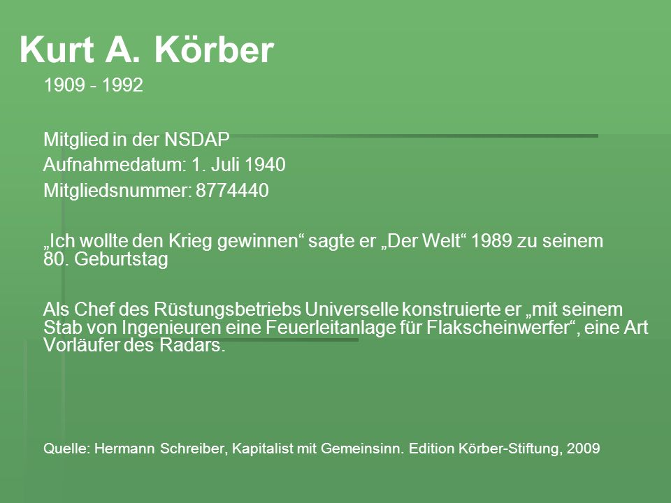 Kurt A. Körber 1909 - 1992 Mitglied in der NSDAP Aufnahmedatum: 1. Juli 1940 Mitgliedsnummer: 8774440 Ich wollte den Krieg gewinnen sagte er Der Welt