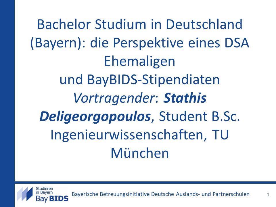 Bachelor Studium in Deutschland (Bayern): die Perspektive eines DSA Ehemaligen und BayBIDS-Stipendiaten Vortragender: Stathis Deligeorgopoulos, Studen