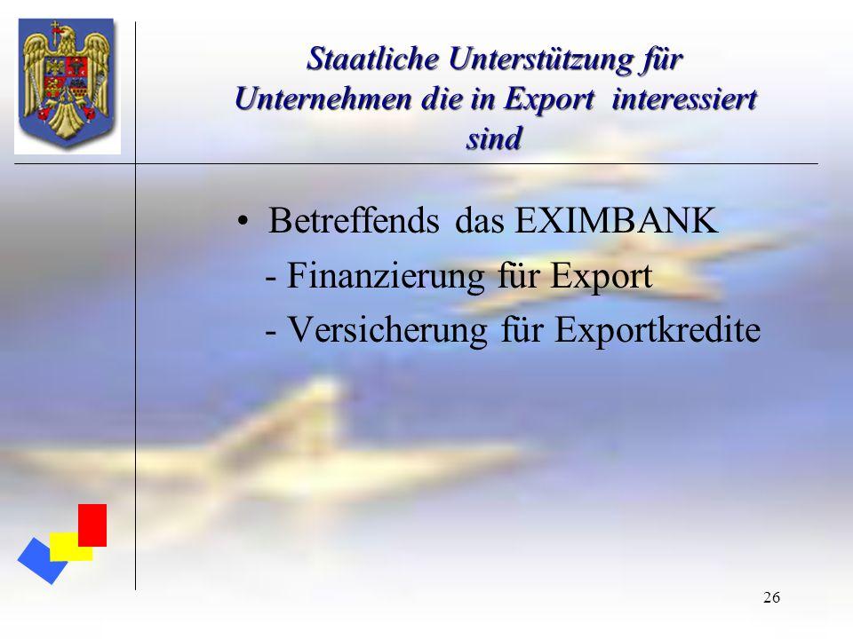 26 Staatliche Unterstützung für Unternehmen die in Export interessiert sind Betreffends das EXIMBANK - Finanzierung für Export - Versicherung für Expo