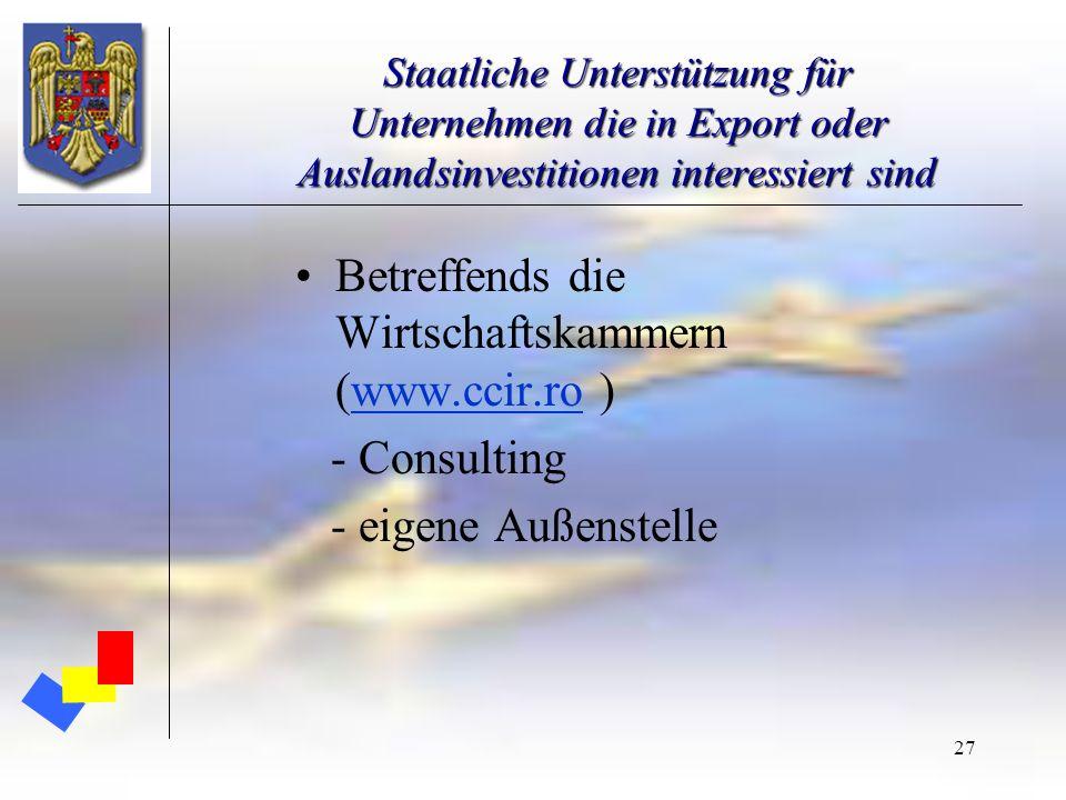 27 Staatliche Unterstützung für Unternehmen die in Export oder Auslandsinvestitionen interessiert sind Betreffends die Wirtschaftskammern (www.ccir.ro