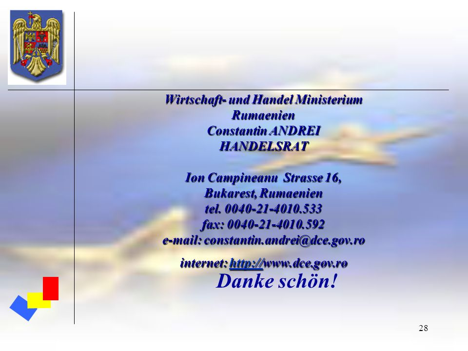 28 Wirtschaft- und Handel Ministerium Rumaenien Constantin ANDREI HANDELSRAT Ion Campineanu Strasse 16, Bukarest, Rumaenien tel. 0040-21-4010.533 fax: