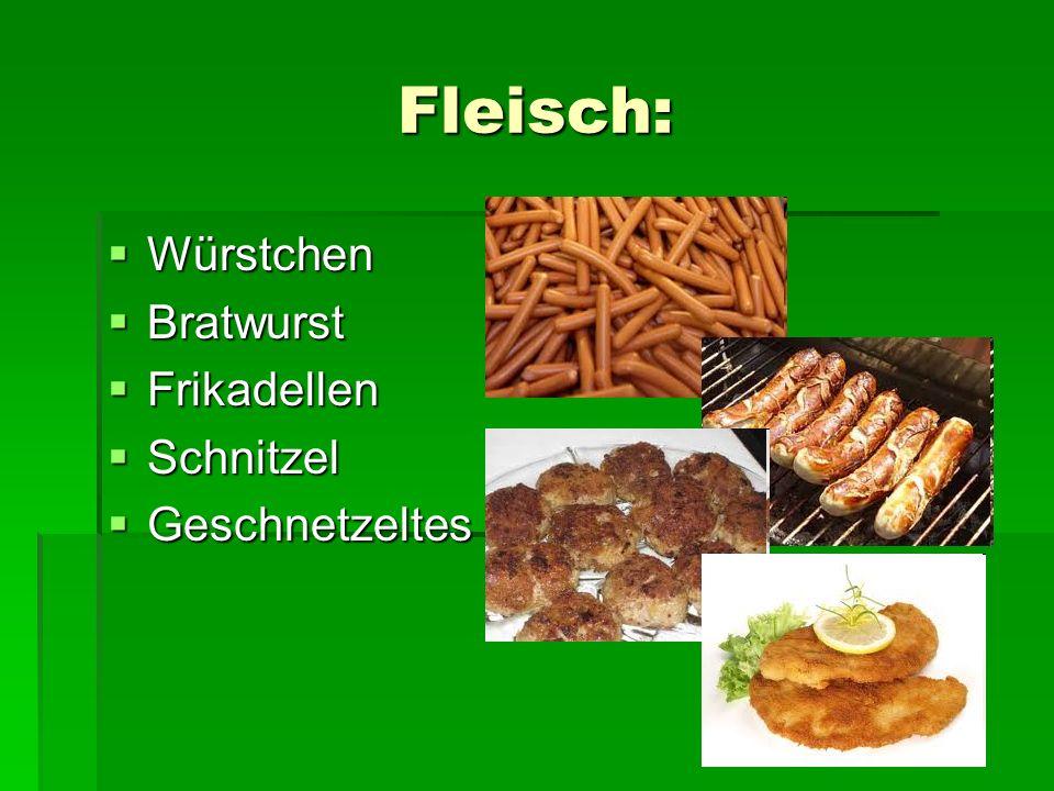 Fleisch: Würstchen Würstchen Bratwurst Bratwurst Frikadellen Frikadellen Schnitzel Schnitzel Geschnetzeltes Geschnetzeltes