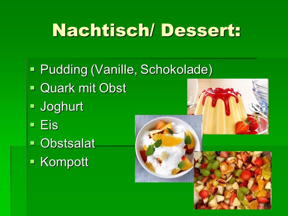 Nachtisch/ Dessert: Pudding (Vanille, Schokolade) Pudding (Vanille, Schokolade) Quark mit Obst Quark mit Obst Joghurt Joghurt Eis Eis Obstsalat Obstsalat Kompott Kompott