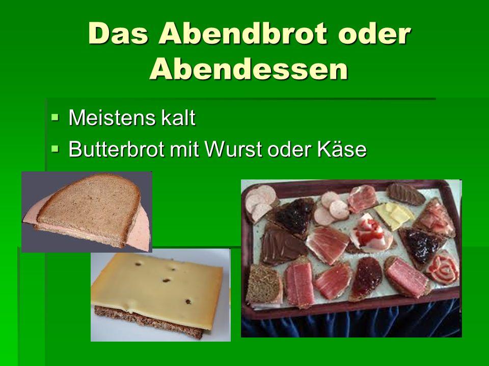 Das Abendbrot oder Abendessen Meistens kalt Meistens kalt Butterbrot mit Wurst oder Käse Butterbrot mit Wurst oder Käse