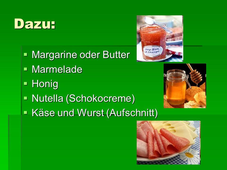 Dazu: Margarine oder Butter Margarine oder Butter Marmelade Marmelade Honig Honig Nutella (Schokocreme) Nutella (Schokocreme) Käse und Wurst (Aufschnitt) Käse und Wurst (Aufschnitt)