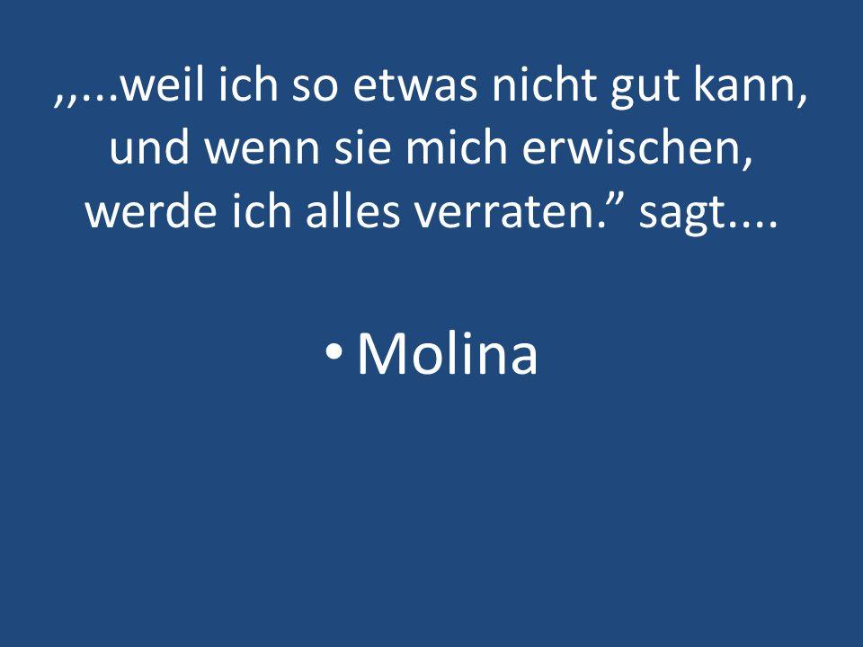 ,,...weil ich so etwas nicht gut kann, und wenn sie mich erwischen, werde ich alles verraten. sagt.... Molina