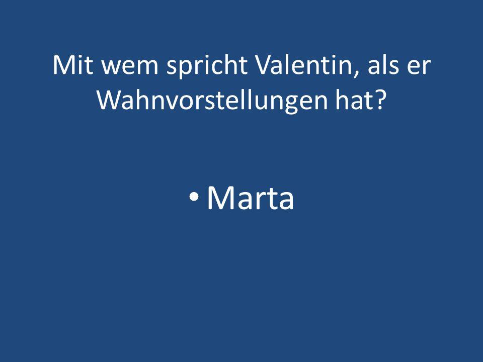 Mit wem spricht Valentin, als er Wahnvorstellungen hat? Marta