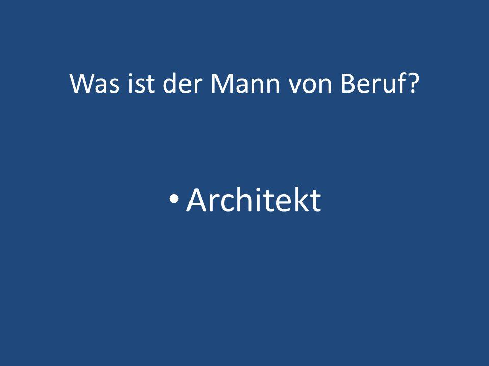 Was ist der Mann von Beruf? Architekt