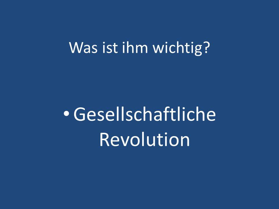 Was ist ihm wichtig? Gesellschaftliche Revolution