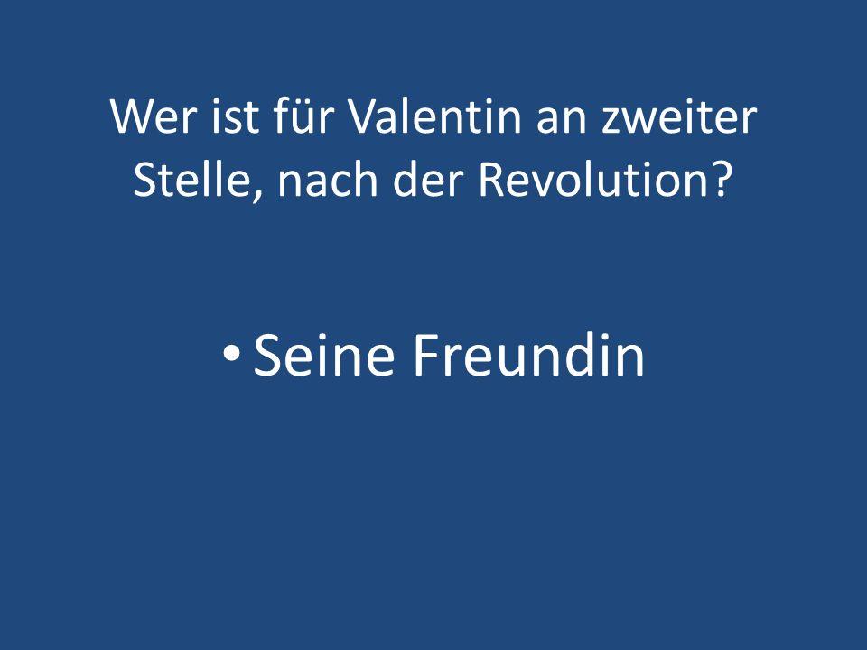 Wer ist für Valentin an zweiter Stelle, nach der Revolution? Seine Freundin