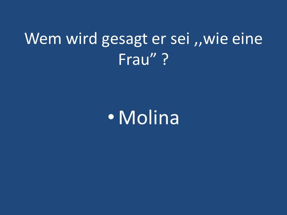 Wem wird gesagt er sei,,wie eine Frau ? Molina