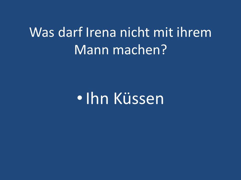 Was darf Irena nicht mit ihrem Mann machen? Ihn Küssen