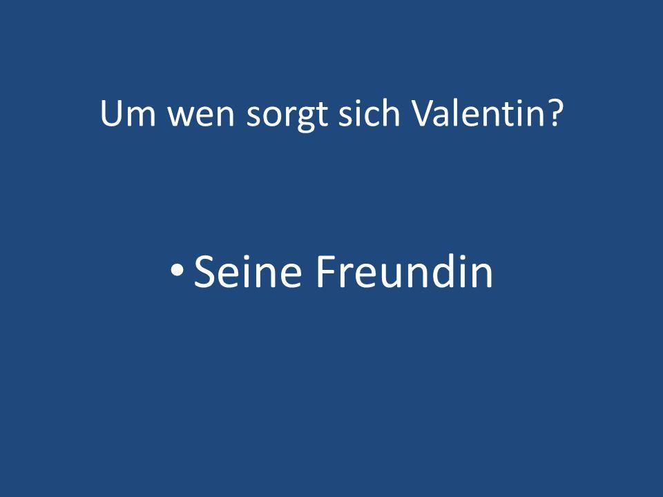 Um wen sorgt sich Valentin? Seine Freundin