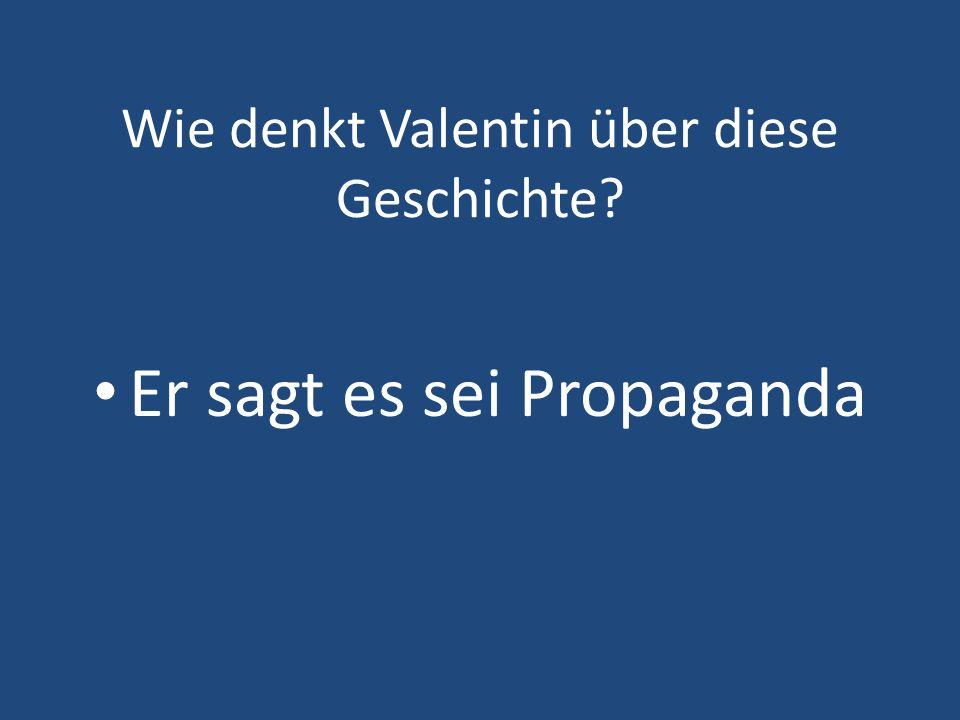 Wie denkt Valentin über diese Geschichte? Er sagt es sei Propaganda