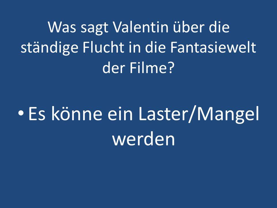 Was sagt Valentin über die ständige Flucht in die Fantasiewelt der Filme? Es könne ein Laster/Mangel werden