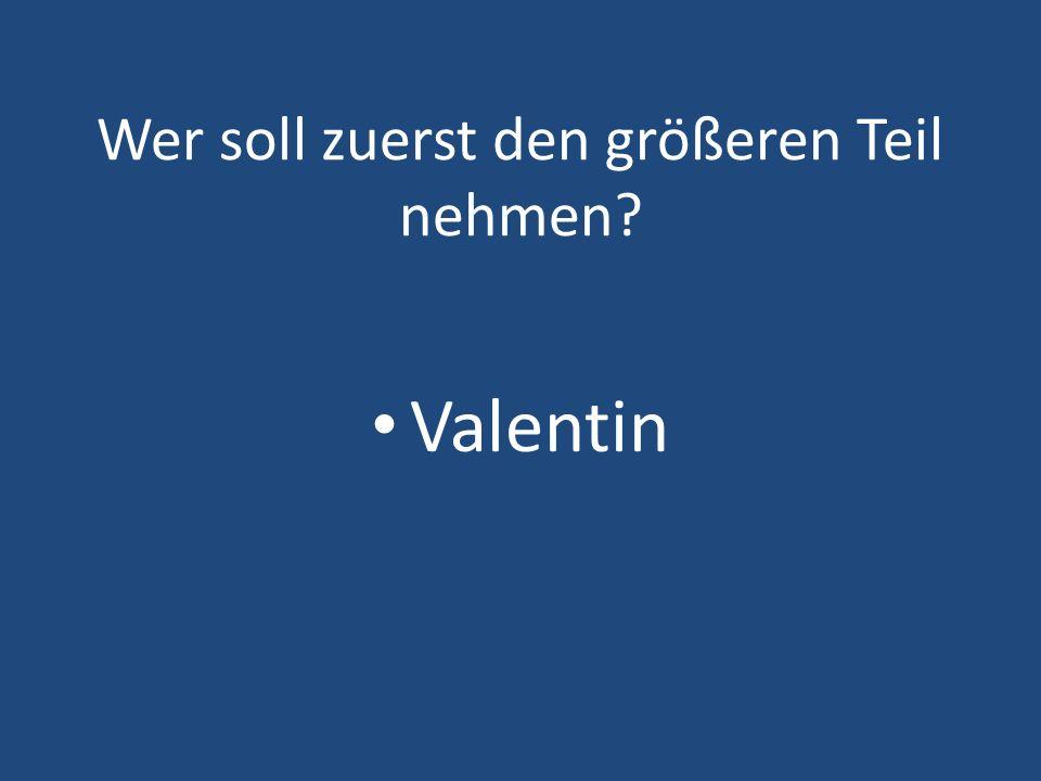 Wer soll zuerst den größeren Teil nehmen? Valentin
