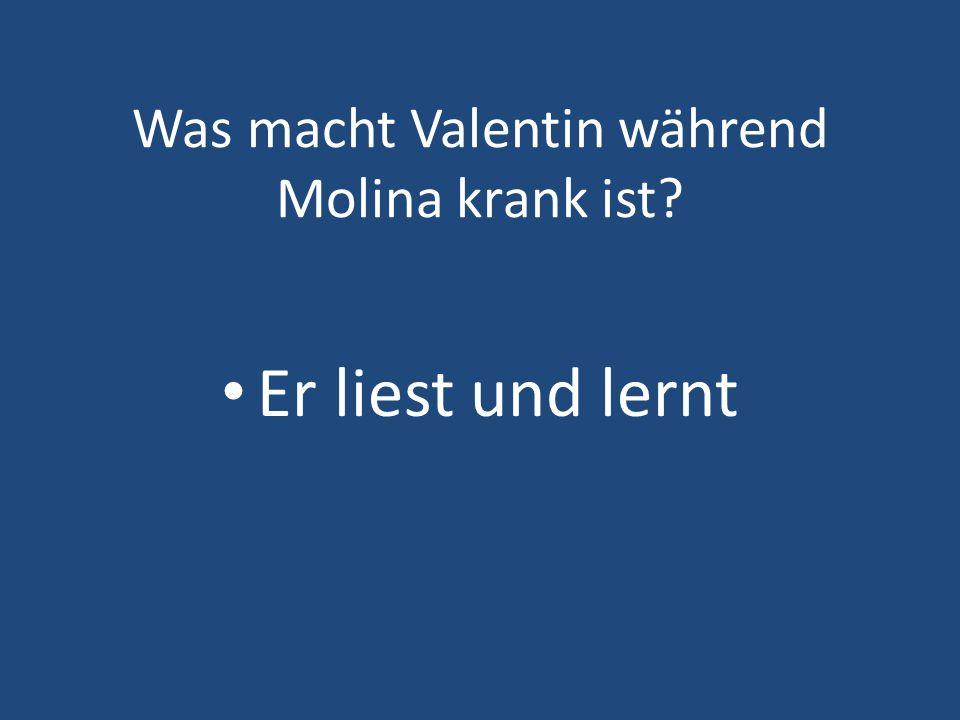 Was macht Valentin während Molina krank ist? Er liest und lernt