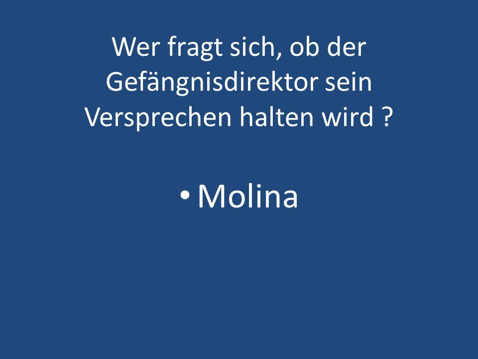 Wer fragt sich, ob der Gefängnisdirektor sein Versprechen halten wird ? Molina