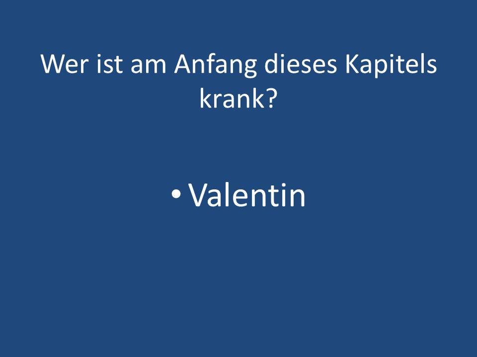 Wer ist am Anfang dieses Kapitels krank? Valentin