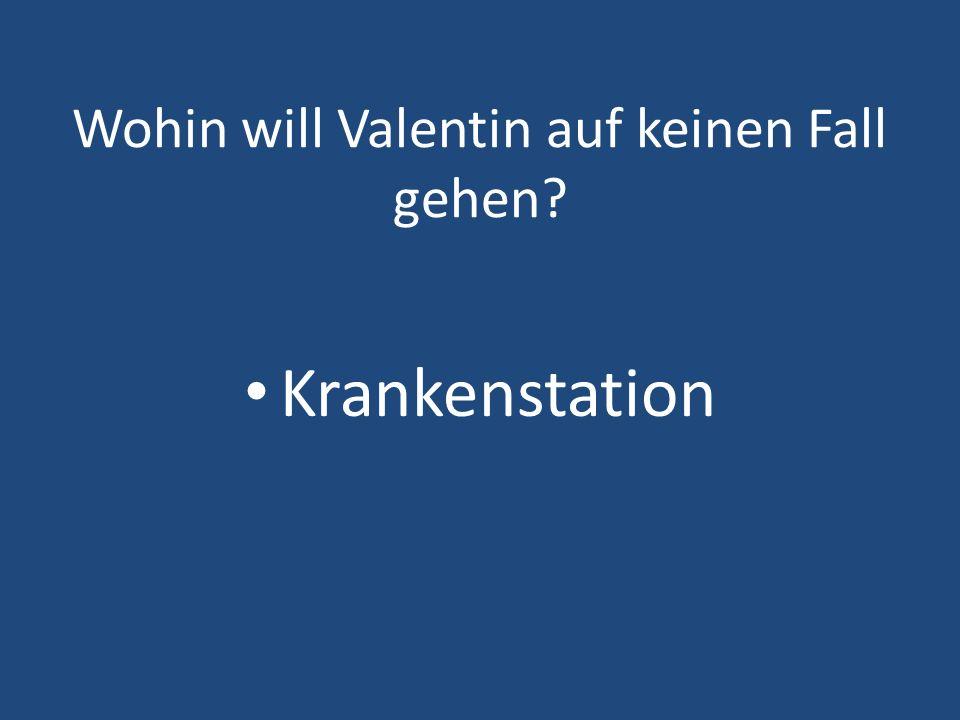 Wohin will Valentin auf keinen Fall gehen? Krankenstation