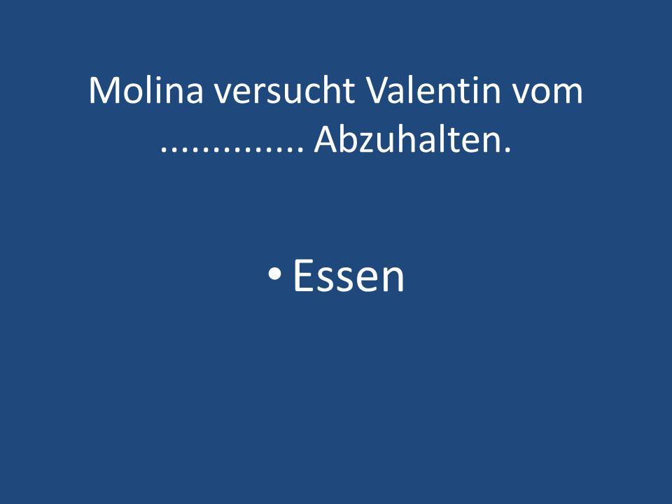Molina versucht Valentin vom.............. Abzuhalten. Essen