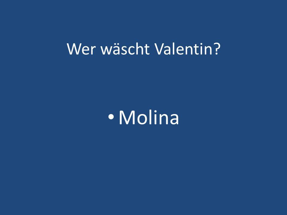 Wer wäscht Valentin? Molina