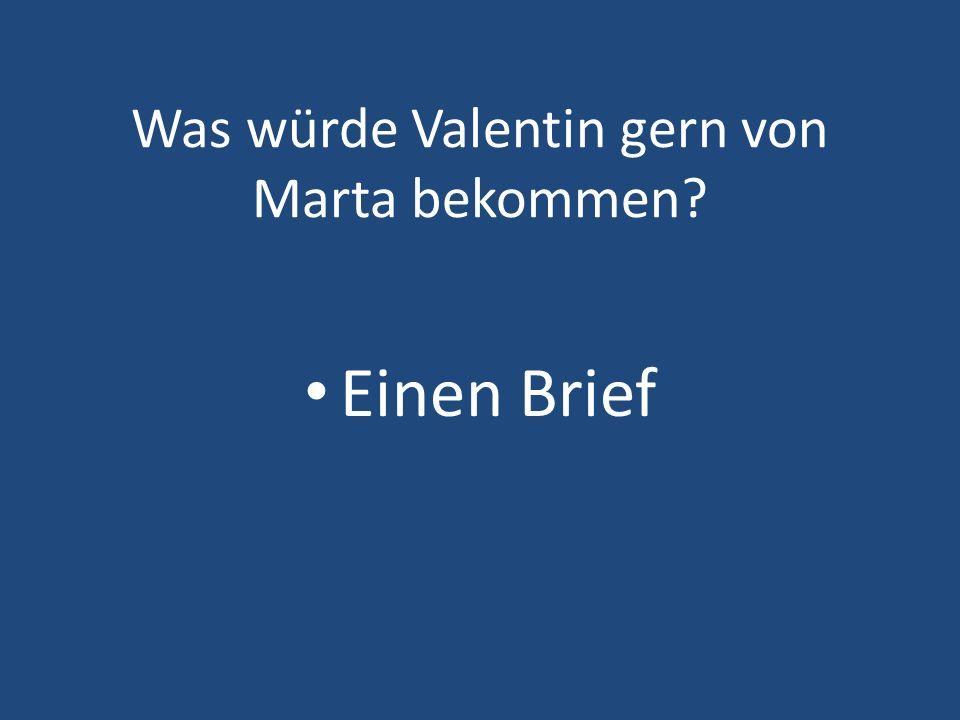 Was würde Valentin gern von Marta bekommen? Einen Brief